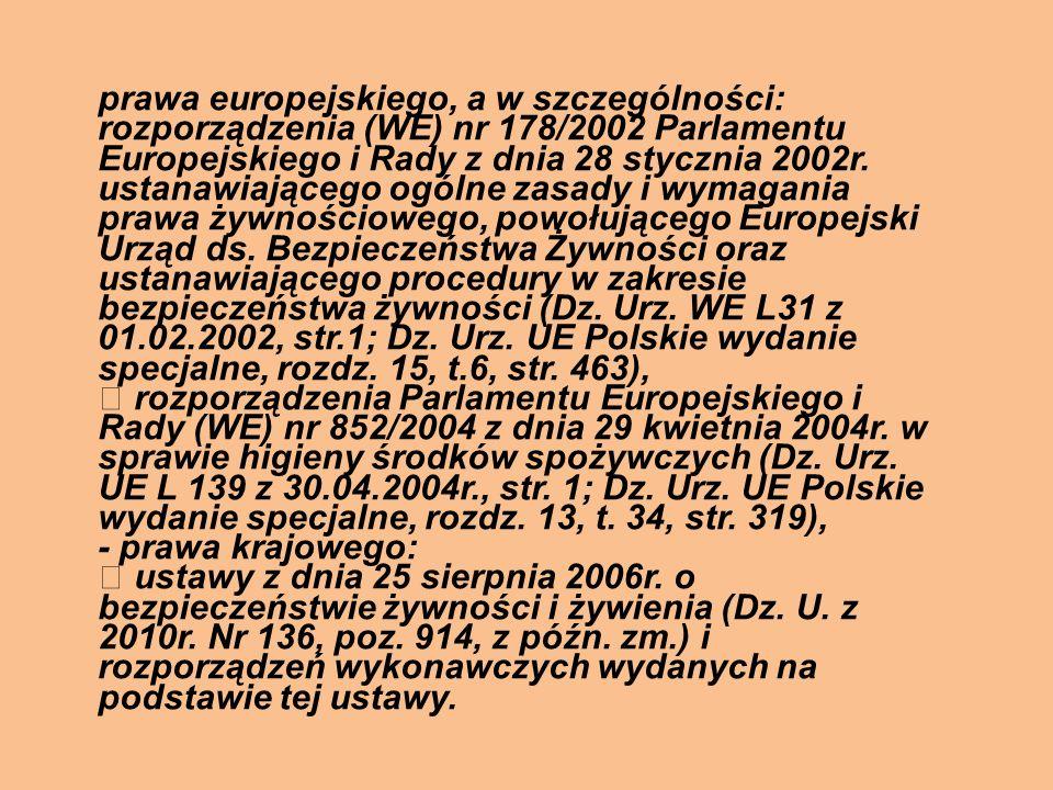 prawa europejskiego, a w szczególności: rozporządzenia (WE) nr 178/2002 Parlamentu Europejskiego i Rady z dnia 28 stycznia 2002r. ustanawiającego ogólne zasady i wymagania prawa żywnościowego, powołującego Europejski Urząd ds. Bezpieczeństwa Żywności oraz ustanawiającego procedury w zakresie bezpieczeństwa żywności (Dz. Urz. WE L31 z 01.02.2002, str.1; Dz. Urz. UE Polskie wydanie specjalne, rozdz. 15, t.6, str. 463),