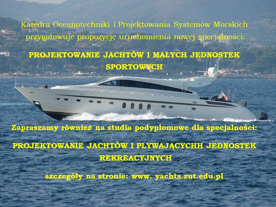 Katedra Oceanotechniki i Projektowania Systemów Morskich przygotowuje propozycję uruchomienia nowej specjalności: PROJEKTOWANIE JACHTÓW I MAŁYCH JEDNOSTEK SPORTOWYCH Zapraszamy również na studia podyplomowe dla specjalności: PROJEKTOWANIE JACHTÓW I PŁYWAJĄCYCHH JEDNOSTEK REKREACYJNYCH szczegóły na stronie: www.