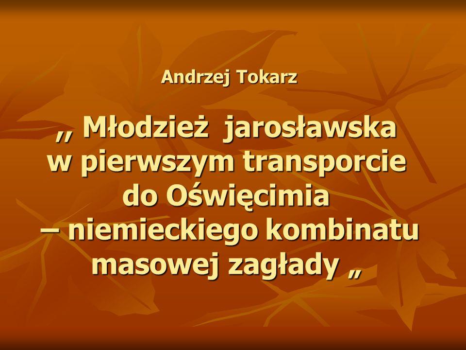 """Andrzej Tokarz ,, Młodzież jarosławska w pierwszym transporcie do Oświęcimia – niemieckiego kombinatu masowej zagłady """""""