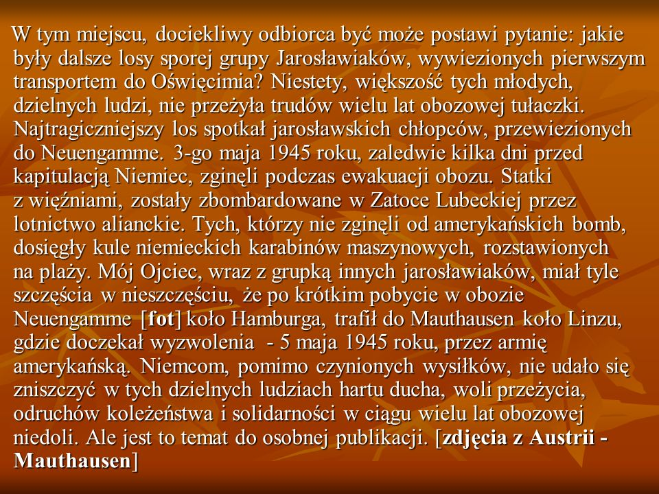 W tym miejscu, dociekliwy odbiorca być może postawi pytanie: jakie były dalsze losy sporej grupy Jarosławiaków, wywiezionych pierwszym transportem do Oświęcimia.