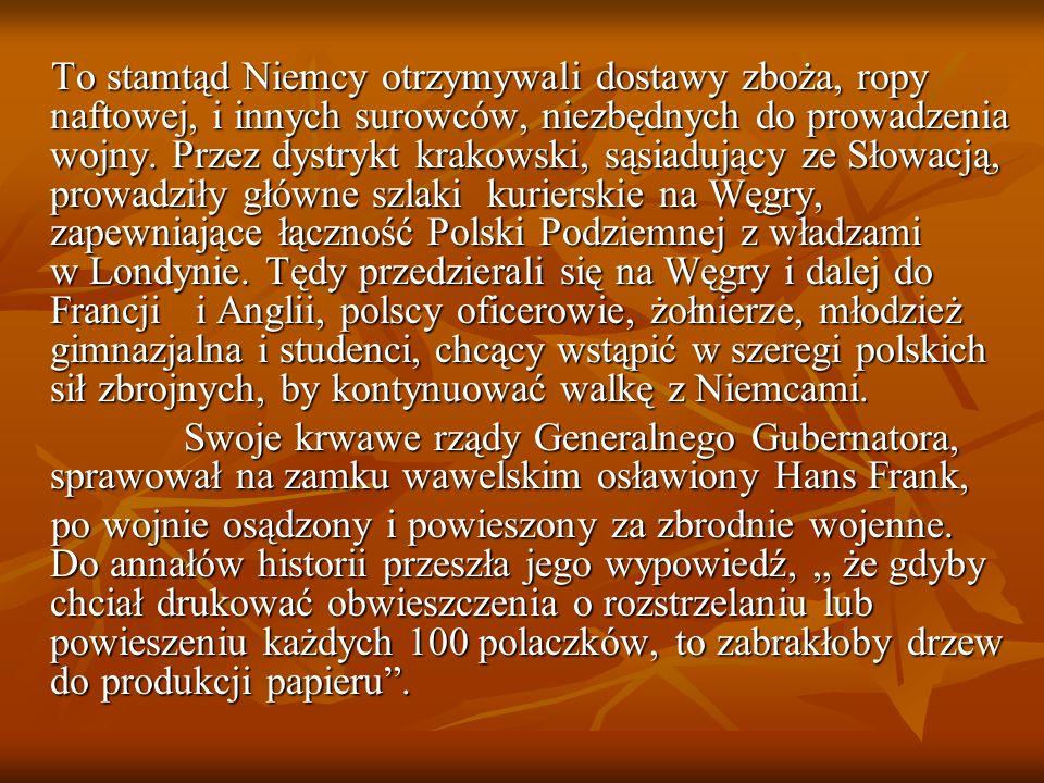 To stamtąd Niemcy otrzymywali dostawy zboża, ropy naftowej, i innych surowców, niezbędnych do prowadzenia wojny. Przez dystrykt krakowski, sąsiadujący ze Słowacją, prowadziły główne szlaki kurierskie na Węgry, zapewniające łączność Polski Podziemnej z władzami w Londynie. Tędy przedzierali się na Węgry i dalej do Francji i Anglii, polscy oficerowie, żołnierze, młodzież gimnazjalna i studenci, chcący wstąpić w szeregi polskich sił zbrojnych, by kontynuować walkę z Niemcami.