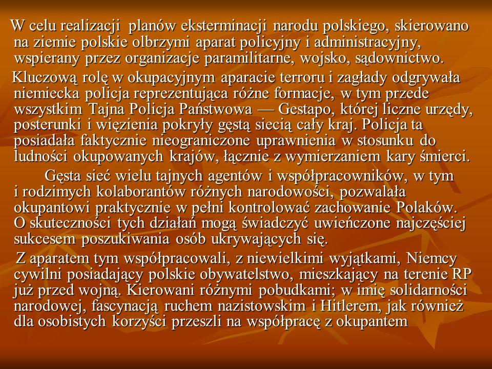 W celu realizacji planów eksterminacji narodu polskiego, skierowano na ziemie polskie olbrzymi aparat policyjny i administracyjny, wspierany przez organizacje paramilitarne, wojsko, sądownictwo.