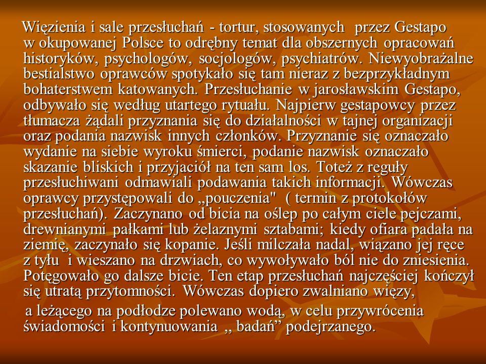 """Więzienia i sale przesłuchań - tortur, stosowanych przez Gestapo w okupowanej Polsce to odrębny temat dla obszernych opracowań historyków, psychologów, socjologów, psychiatrów. Niewyobrażalne bestialstwo oprawców spotykało się tam nieraz z bezprzykładnym bohaterstwem katowanych. Przesłuchanie w jarosławskim Gestapo, odbywało się według utartego rytuału. Najpierw gestapowcy przez tłumacza żądali przyznania się do działalności w tajnej organizacji oraz podania nazwisk innych członków. Przyznanie się oznaczało wydanie na siebie wyroku śmierci, podanie nazwisk oznaczało skazanie bliskich i przyjaciół na ten sam los. Toteż z reguły przesłuchiwani odmawiali podawania takich informacji. Wówczas oprawcy przystępowali do """"pouczenia ( termin z protokołów przesłuchań). Zaczynano od bicia na oślep po całym ciele pejczami, drewnianymi pałkami lub żelaznymi sztabami; kiedy ofiara padała na ziemię, zaczynało się kopanie. Jeśli milczała nadal, wiązano jej ręce z tyłu i wieszano na drzwiach, co wywoływało ból nie do zniesienia. Potęgowało go dalsze bicie. Ten etap przesłuchań najczęściej kończył się utratą przytomności. Wówczas dopiero zwalniano więzy,"""