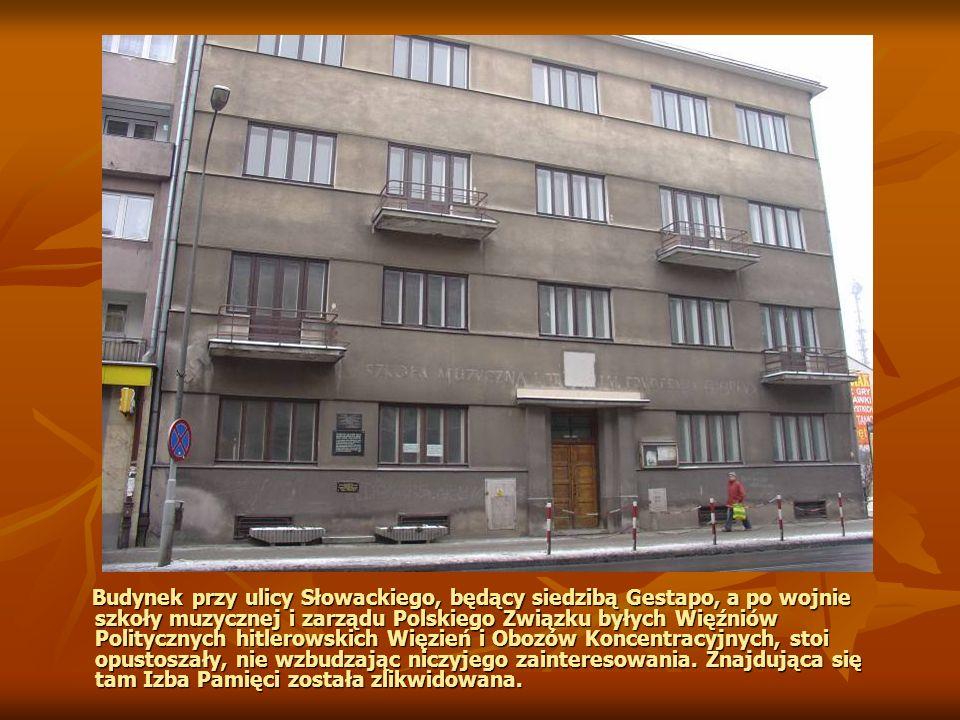 Budynek przy ulicy Słowackiego, będący siedzibą Gestapo, a po wojnie szkoły muzycznej i zarządu Polskiego Związku byłych Więźniów Politycznych hitlerowskich Więzień i Obozów Koncentracyjnych, stoi opustoszały, nie wzbudzając niczyjego zainteresowania.