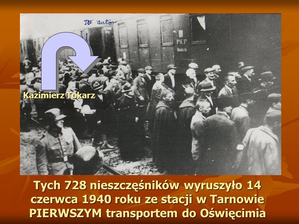 Kazimierz Tokarz Tych 728 nieszczęśników wyruszyło 14 czerwca 1940 roku ze stacji w Tarnowie PIERWSZYM transportem do Oświęcimia.