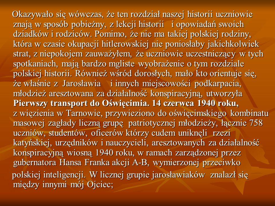 Okazywało się wówczas, że ten rozdział naszej historii uczniowie znają w sposób pobieżny, z lekcji historii i opowiadań swoich dziadków i rodziców. Pomimo, że nie ma takiej polskiej rodziny, która w czasie okupacji hitlerowskiej nie poniosłaby jakichkolwiek strat, z niepokojem zauważyłem, że uczniowie uczestniczący w tych spotkaniach, mają bardzo mgliste wyobrażenie o tym rozdziale polskiej historii. Również wśród dorosłych, mało kto orientuje się, że właśnie z Jarosławia i innych miejscowości podkarpacia, młodzież aresztowana za działalność konspiracyjną, utworzyła Pierwszy transport do Oświęcimia. 14 czerwca 1940 roku, z więzienia w Tarnowie, przywieziono do oświęcimskiego kombinatu masowej zagłady liczną grupę patriotycznej młodzieży, łącznie 758 uczniów, studentów, oficerów którzy cudem uniknęli rzezi katyńskiej, urzędników i nauczycieli, aresztowanych za działalność konspiracyjną wiosną 1940 roku, w ramach zarządzonej przez gubernatora Hansa Franka akcji A-B, wymierzonej przeciwko