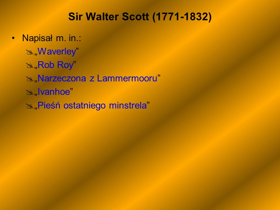 "Sir Walter Scott (1771-1832) Napisał m. in.: ""Waverley ""Rob Roy"