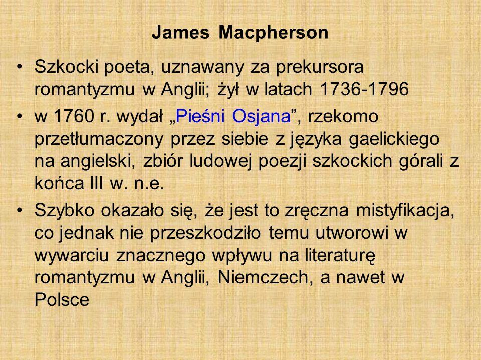 James Macpherson Szkocki poeta, uznawany za prekursora romantyzmu w Anglii; żył w latach 1736-1796.