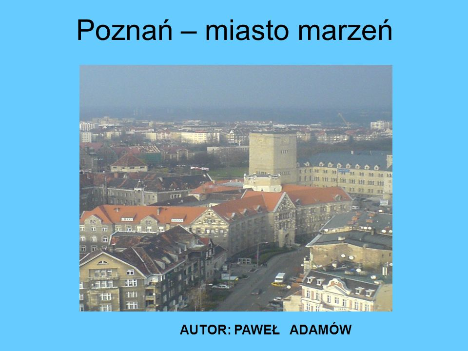Poznań – miasto marzeń AUTOR: PAWEŁ ADAMÓW