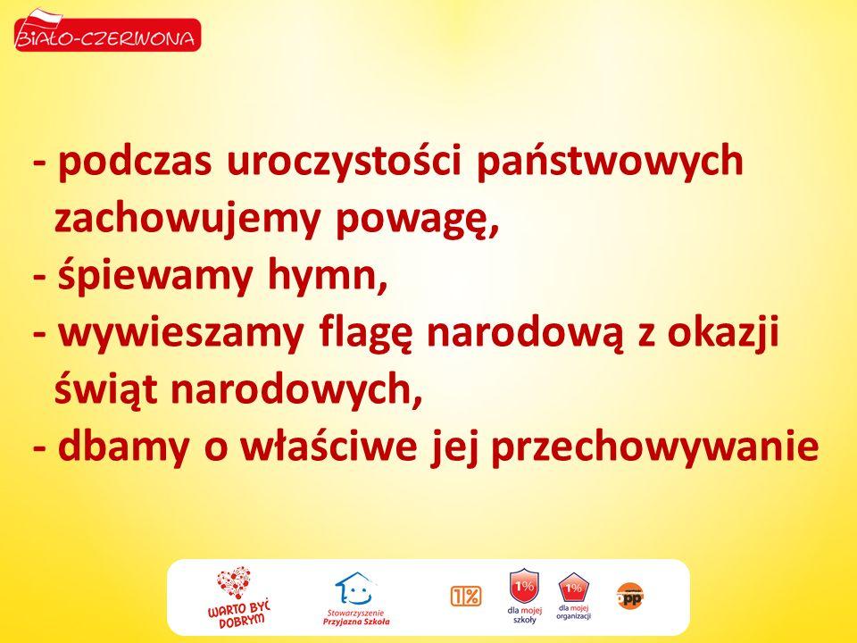 - podczas uroczystości państwowych zachowujemy powagę, - śpiewamy hymn, - wywieszamy flagę narodową z okazji świąt narodowych, - dbamy o właściwe jej przechowywanie