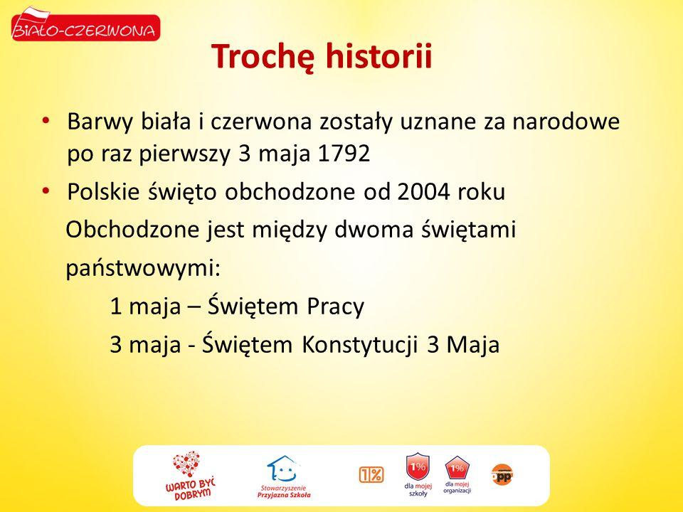 Trochę historiiBarwy biała i czerwona zostały uznane za narodowe po raz pierwszy 3 maja 1792. Polskie święto obchodzone od 2004 roku.