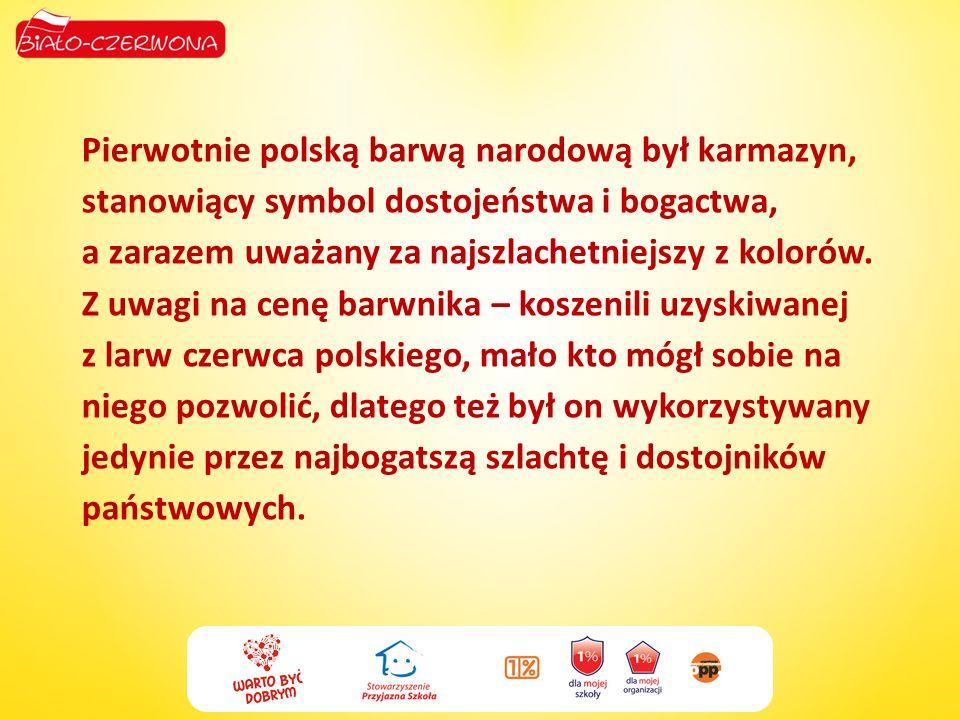 Pierwotnie polską barwą narodową był karmazyn, stanowiący symbol dostojeństwa i bogactwa, a zarazem uważany za najszlachetniejszy z kolorów.