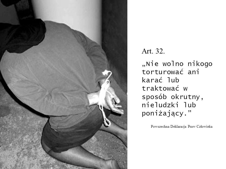 """Art. 32. """"Nie wolno nikogo torturować ani karać lub traktować w sposób okrutny, nieludzki lub poniżający."""