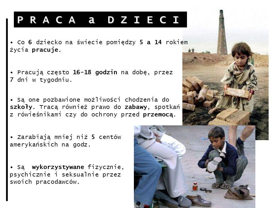 P R A C A a D Z I E C I Co 6 dziecko na świecie pomiędzy 5 a 14 rokiem życia pracuje. Pracują często 16-18 godzin na dobę, przez 7 dni w tygodniu.