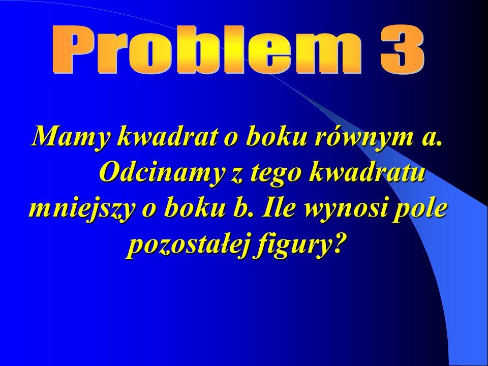 Problem 3 Mamy kwadrat o boku równym a. Odcinamy z tego kwadratu mniejszy o boku b.