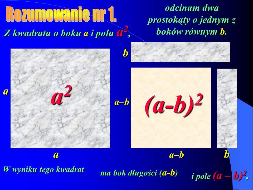 a2 (a-b)2 (a-b)2 Rozumowanie nr 1. b a a b