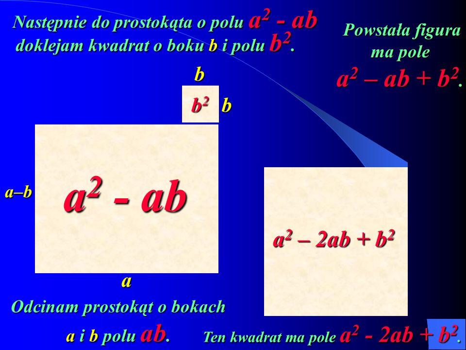 a2 - ab a2 – ab + b2 a2 – 2ab + b2 b b2 b b a a