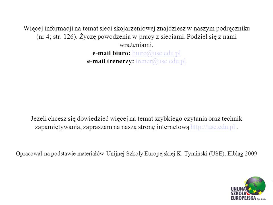 Więcej informacji na temat sieci skojarzeniowej znajdziesz w naszym podręczniku (nr 4; str. 126). Życzę powodzenia w pracy z sieciami. Podziel się z nami wrażeniami. e-mail biuro: biuro@use.edu.pl e-mail trenerzy: trener@use.edu.pl Jeżeli chcesz się dowiedzieć więcej na temat szybkiego czytania oraz technik zapamiętywania, zapraszam na naszą stronę internetową http://use.edu.pl .
