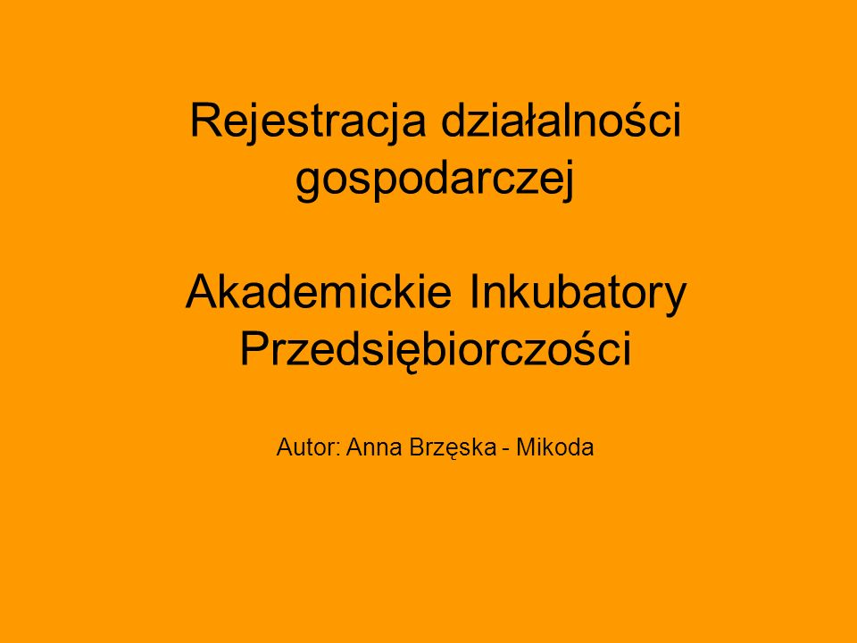Rejestracja działalności gospodarczej Akademickie Inkubatory Przedsiębiorczości Autor: Anna Brzęska - Mikoda
