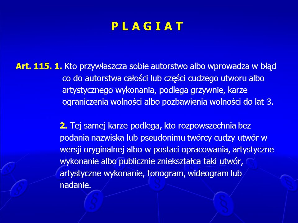 P L A G I A T Art. 115. 1. Kto przywłaszcza sobie autorstwo albo wprowadza w błąd. co do autorstwa całości lub części cudzego utworu albo.