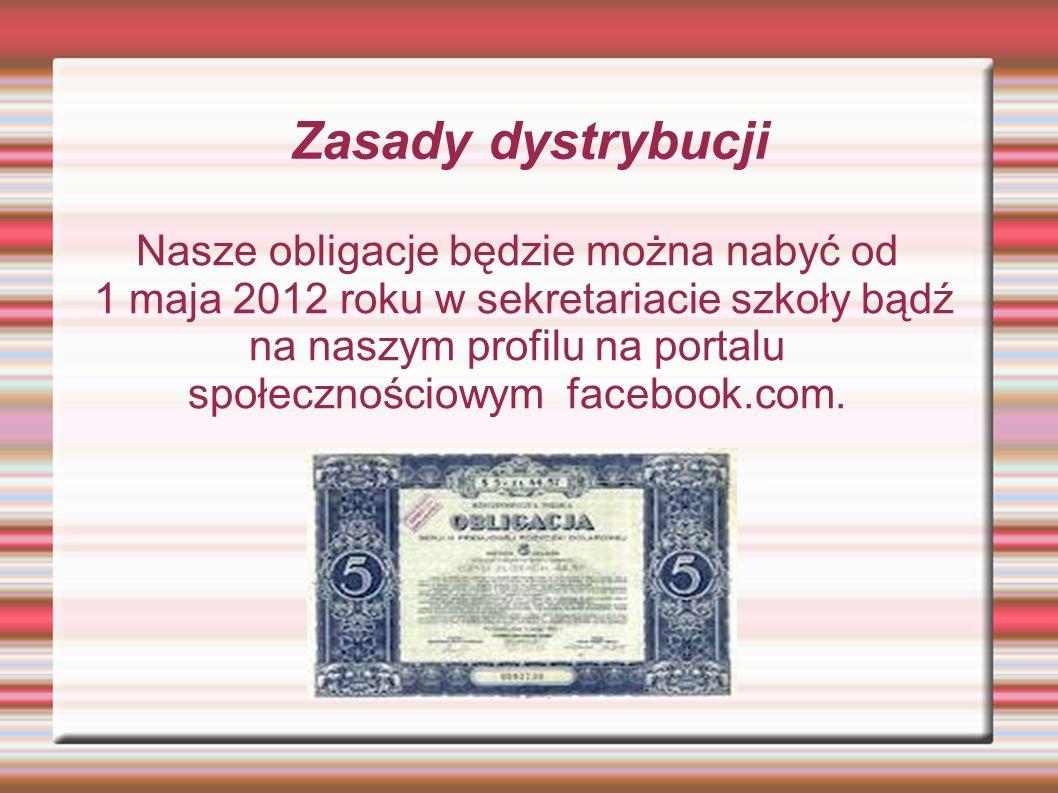 Nasze obligacje będzie można nabyć od 1 maja 2012 roku w sekretariacie szkoły bądź na naszym profilu na portalu społecznościowym facebook.com.