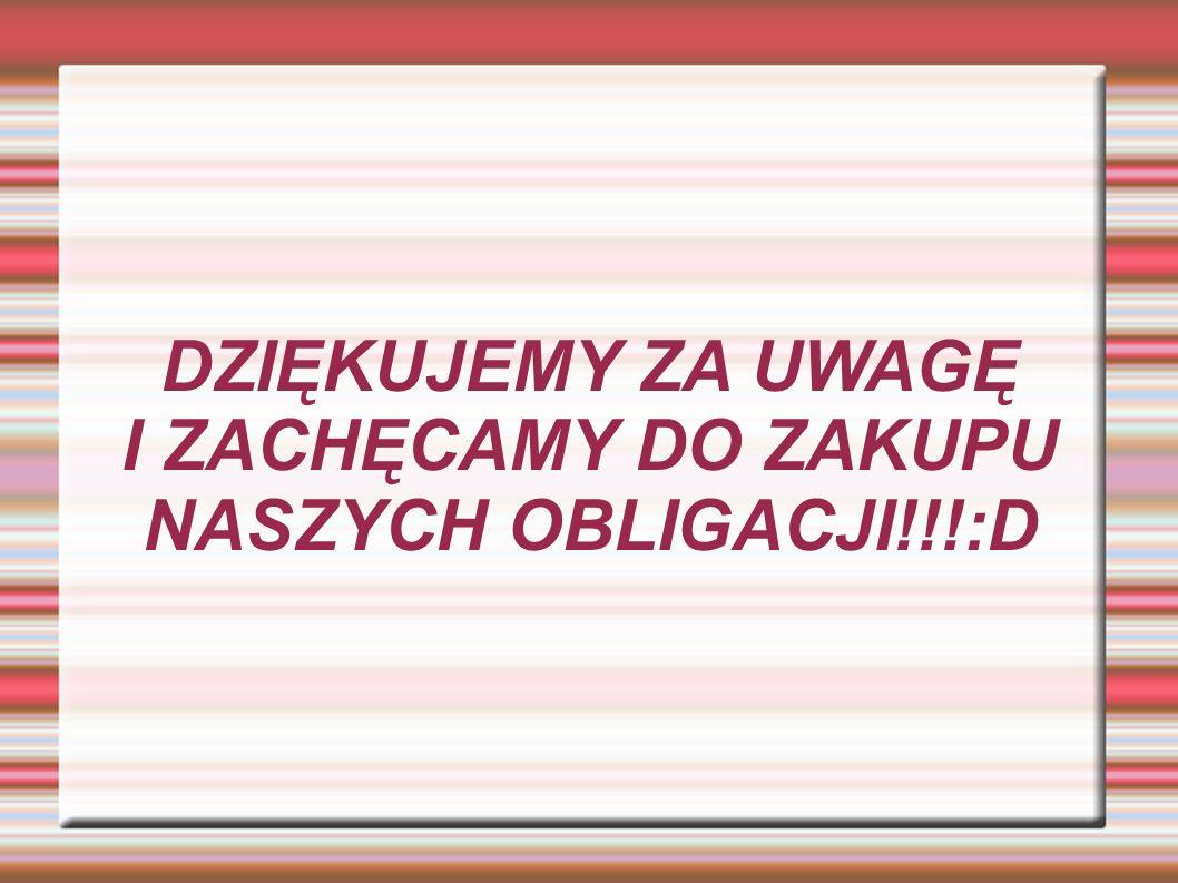 DZIĘKUJEMY ZA UWAGĘ I ZACHĘCAMY DO ZAKUPU NASZYCH OBLIGACJI!!!:D