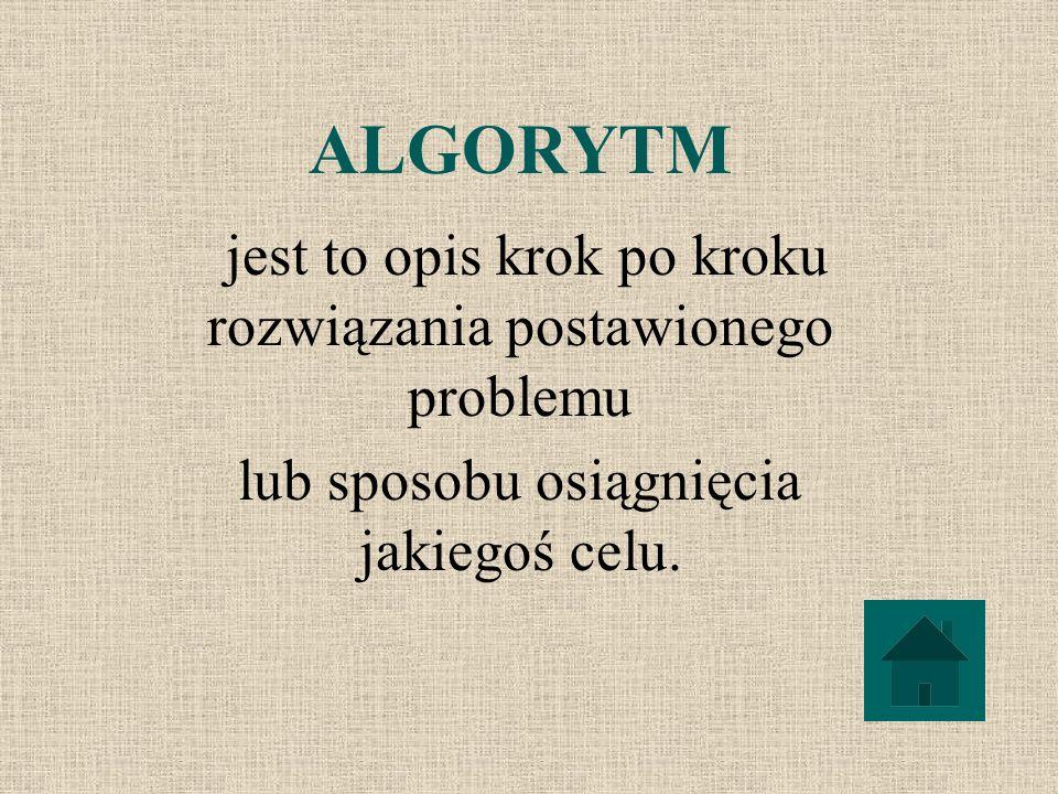 ALGORYTM jest to opis krok po kroku rozwiązania postawionego problemu