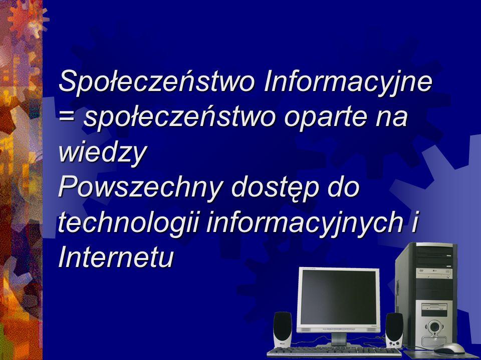Społeczeństwo Informacyjne = społeczeństwo oparte na wiedzy Powszechny dostęp do technologii informacyjnych i Internetu