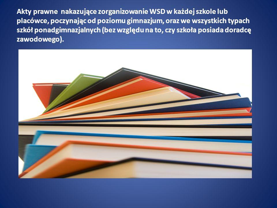 Akty prawne nakazujące zorganizowanie WSD w każdej szkole lub placówce, poczynając od poziomu gimnazjum, oraz we wszystkich typach szkół ponadgimnazjalnych (bez względu na to, czy szkoła posiada doradcę zawodowego).