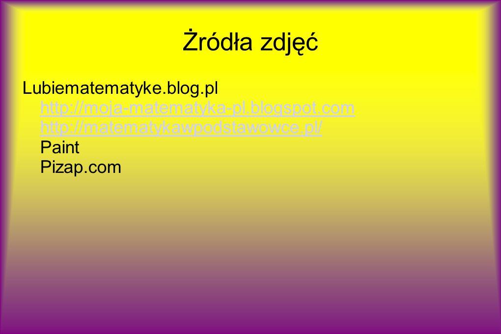 Żródła zdjęć Lubiematematyke.blog.pl http://moja-matematyka-pl.blogspot.com http://matematykawpodstawowce.pl/ Paint Pizap.com.