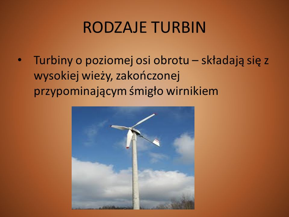RODZAJE TURBIN Turbiny o poziomej osi obrotu – składają się z wysokiej wieży, zakończonej przypominającym śmigło wirnikiem.