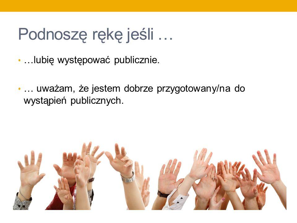 Podnoszę rękę jeśli … …lubię występować publicznie.