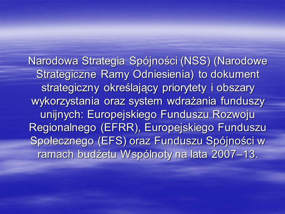 Narodowa Strategia Spójności (NSS) (Narodowe Strategiczne Ramy Odniesienia) to dokument strategiczny określający priorytety i obszary wykorzystania oraz system wdrażania funduszy unijnych: Europejskiego Funduszu Rozwoju Regionalnego (EFRR), Europejskiego Funduszu Społecznego (EFS) oraz Funduszu Spójności w ramach budżetu Wspólnoty na lata 2007–13.
