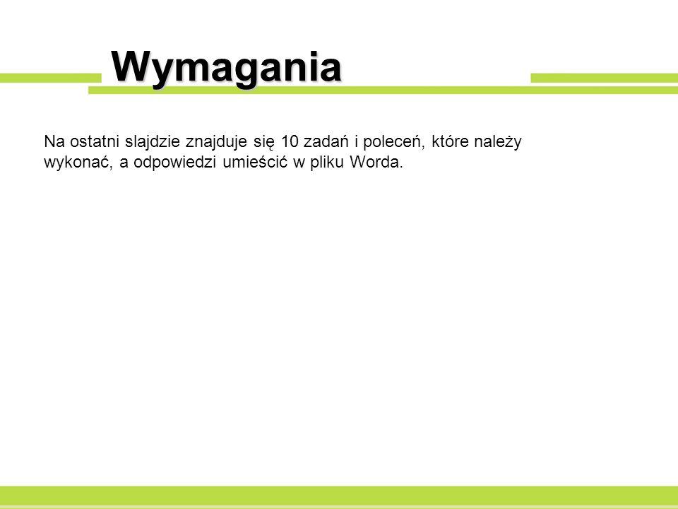 Wymagania Na ostatni slajdzie znajduje się 10 zadań i poleceń, które należy wykonać, a odpowiedzi umieścić w pliku Worda.