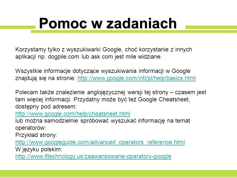 Pomoc w zadaniach Korzystamy tylko z wyszukiwarki Google, choć korzystanie z innych aplikacji np. dogpile.com lub ask.com jest mile widziane.