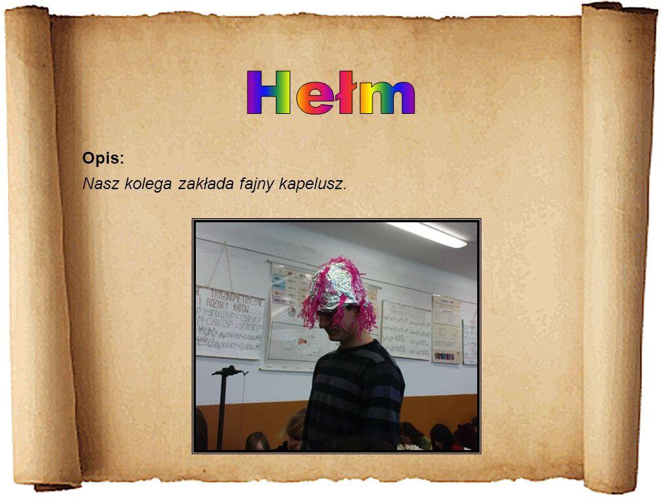 Hełm Opis: Nasz kolega zakłada fajny kapelusz.