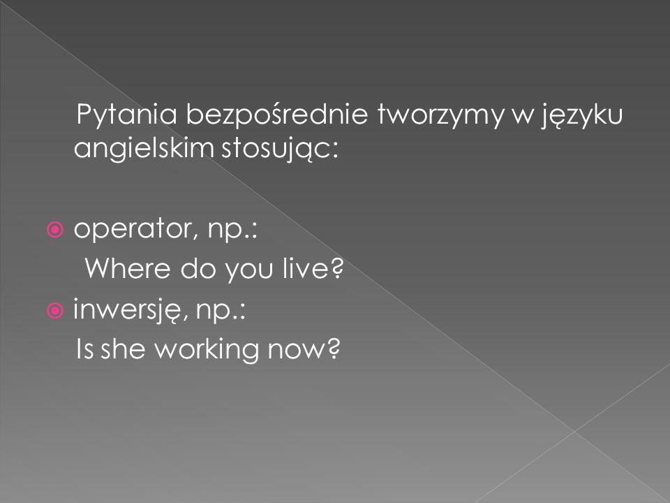 Pytania bezpośrednie tworzymy w języku angielskim stosując: