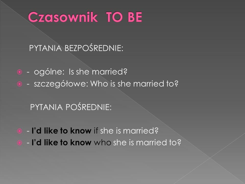 Czasownik TO BE PYTANIA BEZPOŚREDNIE: - ogólne: Is she married