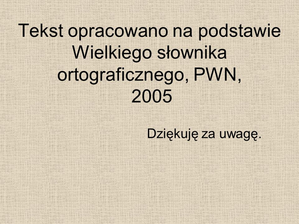 Tekst opracowano na podstawie Wielkiego słownika ortograficznego, PWN, 2005