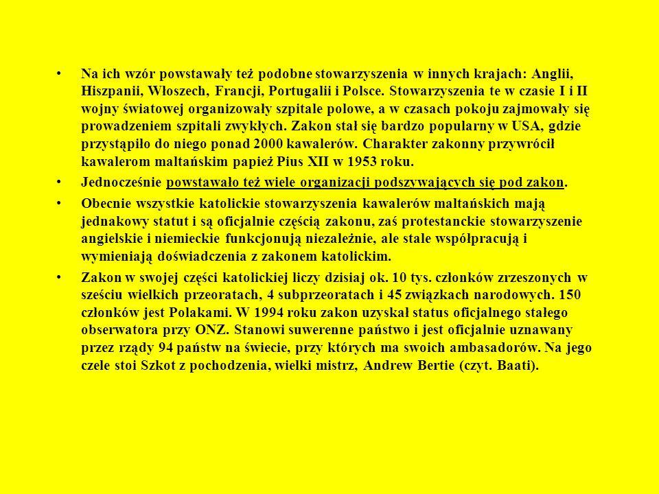 Na ich wzór powstawały też podobne stowarzyszenia w innych krajach: Anglii, Hiszpanii, Włoszech, Francji, Portugalii i Polsce. Stowarzyszenia te w czasie I i II wojny światowej organizowały szpitale polowe, a w czasach pokoju zajmowały się prowadzeniem szpitali zwykłych. Zakon stał się bardzo popularny w USA, gdzie przystąpiło do niego ponad 2000 kawalerów. Charakter zakonny przywrócił kawalerom maltańskim papież Pius XII w 1953 roku.