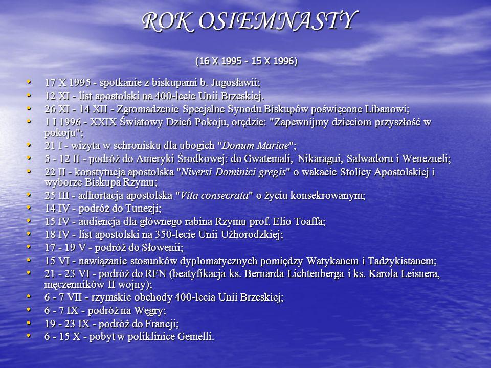 ROK OSIEMNASTY (16 X 1995 - 15 X 1996) 17 X 1995 - spotkanie z biskupami b. Jugosławii; 12 XI - list apostolski na 400-lecie Unii Brzeskiej.