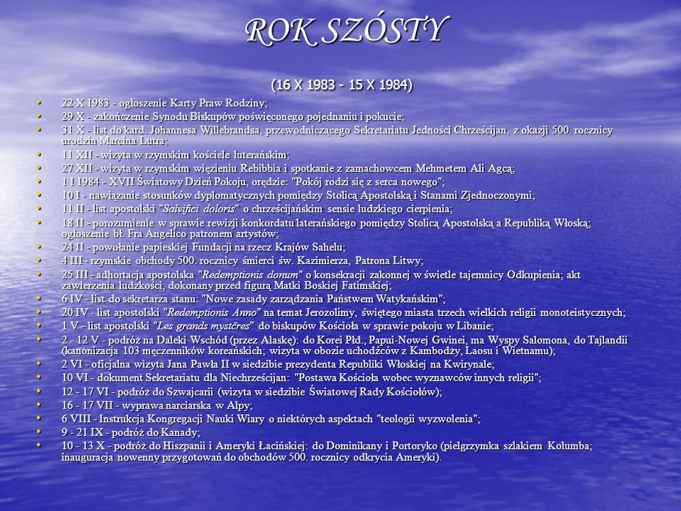 ROK SZÓSTY (16 X 1983 - 15 X 1984) 22 X 1983 - ogłoszenie Karty Praw Rodziny; 29 X - zakończenie Synodu Biskupów poświęconego pojednaniu i pokucie;