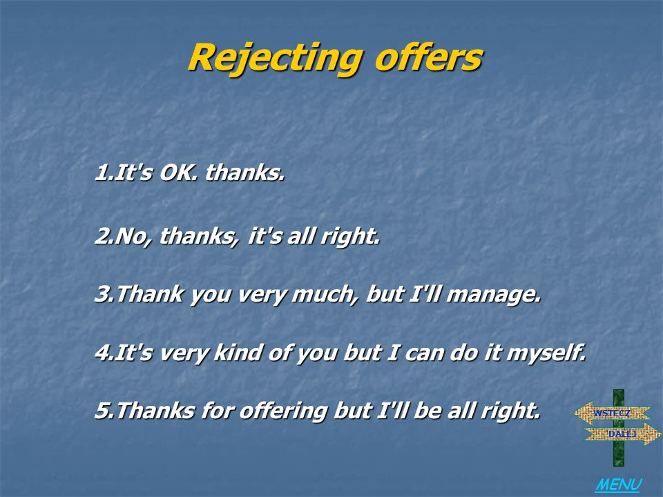 Rejecting offers 1.It s OK. thanks. 2.No, thanks, it s all right.