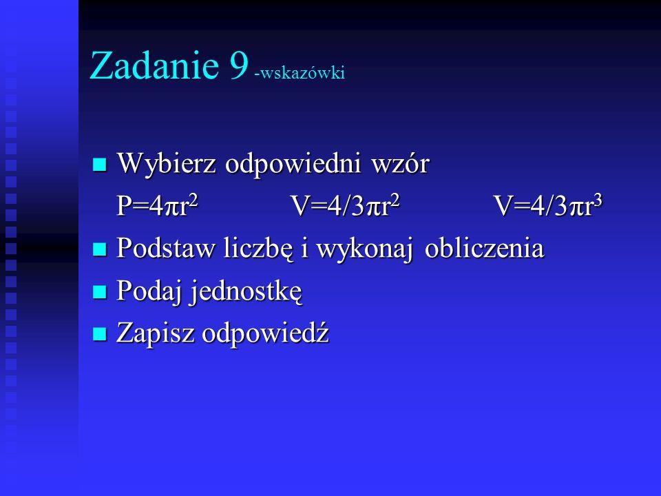 Zadanie 9 -wskazówki Wybierz odpowiedni wzór P=4πr2 V=4/3πr2 V=4/3πr3