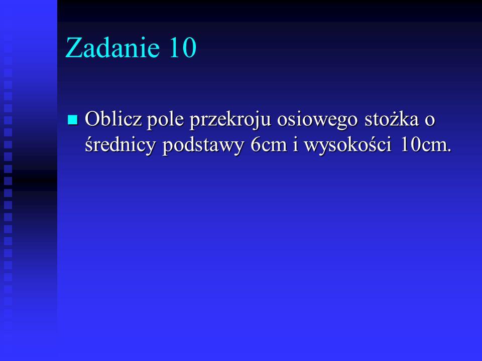Zadanie 10 Oblicz pole przekroju osiowego stożka o średnicy podstawy 6cm i wysokości 10cm.