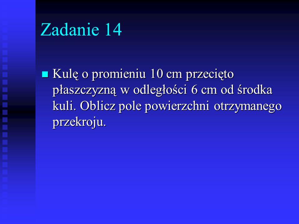 Zadanie 14 Kulę o promieniu 10 cm przecięto płaszczyzną w odległości 6 cm od środka kuli.