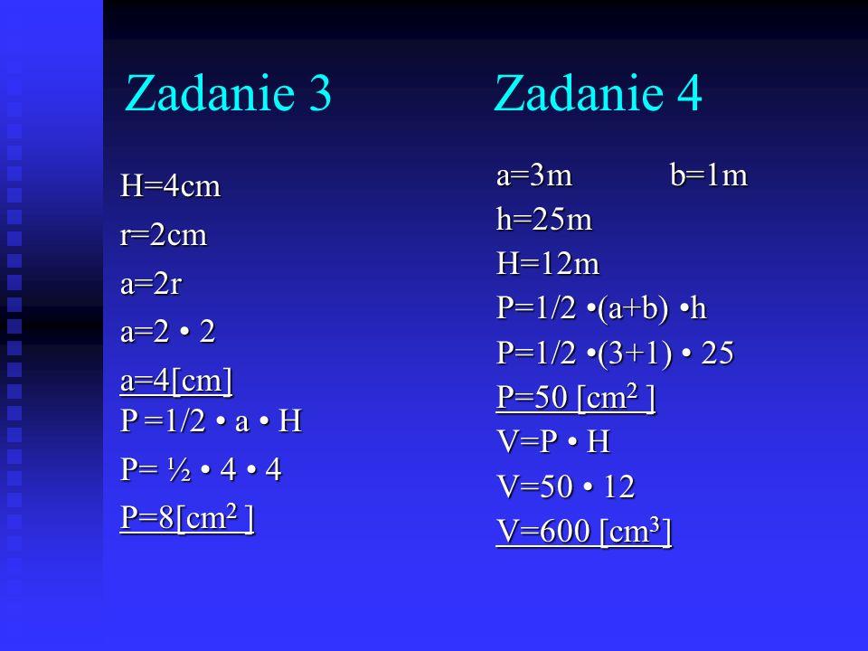 Zadanie 3 Zadanie 4 a=3m b=1m H=4cm h=25m r=2cm H=12m a=2r