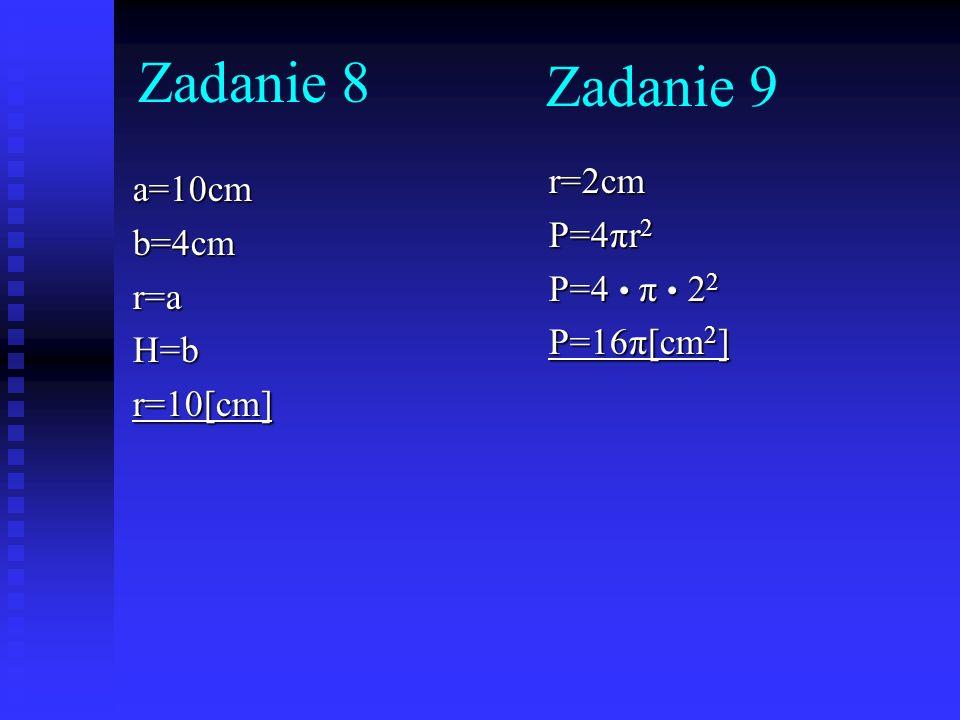 Zadanie 8 Zadanie 9 r=2cm a=10cm P=4πr2 b=4cm P=4 • π • 22 r=a