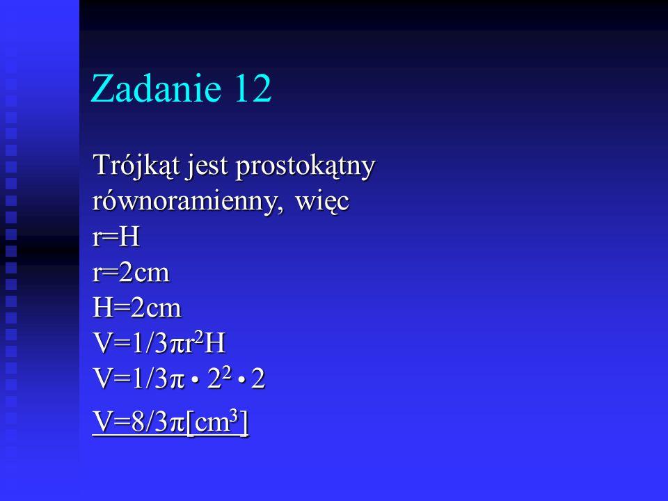Zadanie 12 Trójkąt jest prostokątny równoramienny, więc r=H r=2cm