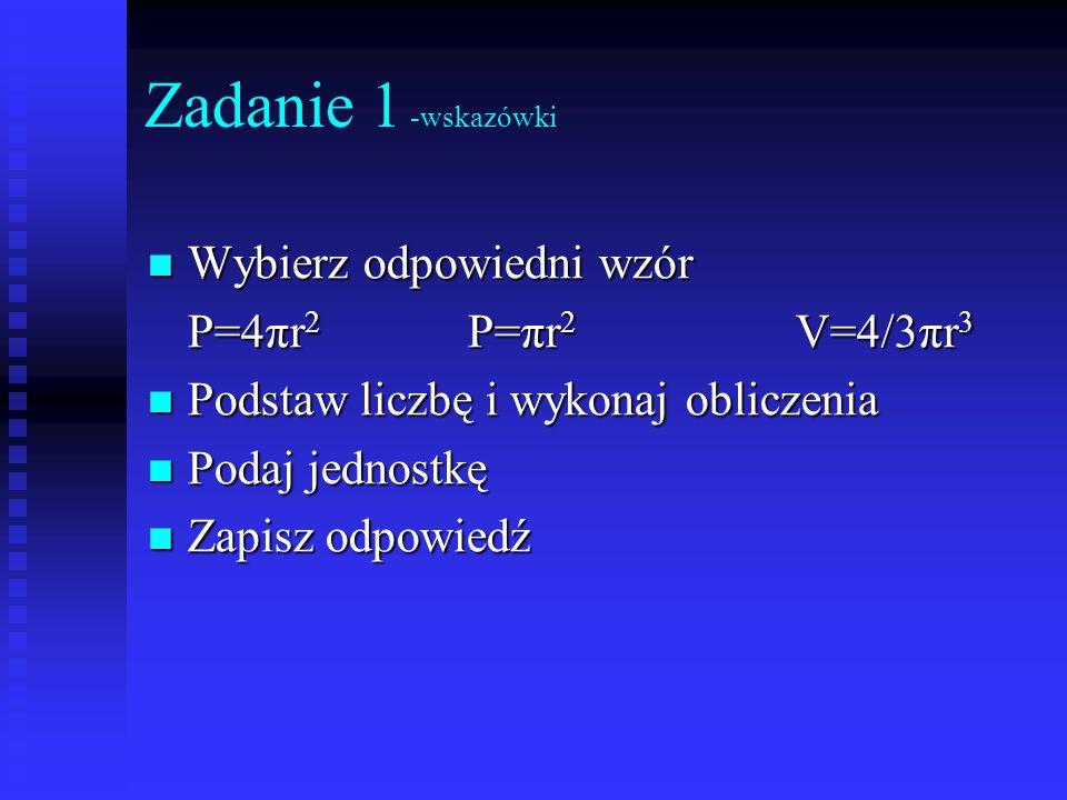 Zadanie 1 -wskazówki Wybierz odpowiedni wzór P=4πr2 P=πr2 V=4/3πr3